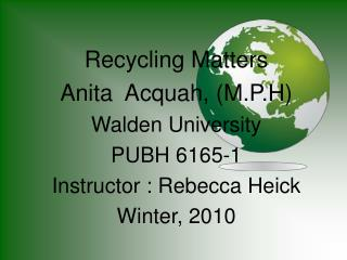 Recycling Matters Anita  Acquah, (M.P.H) Walden University PUBH 6165-1 Instructor : Rebecca Heick