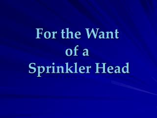 For the Want  of a   Sprinkler Head