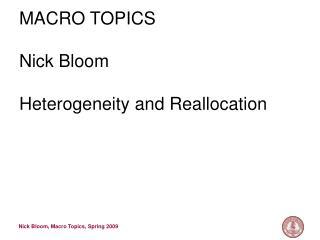 MACRO TOPICS Nick Bloom Heterogeneity and Reallocation