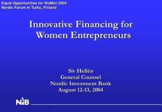 Innovative Financing for Women Entrepreneurs Siv Hellén  General Counsel Nordic Investment Bank