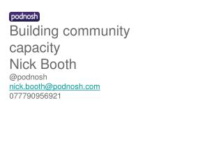 Building community capacity Nick Booth @podnosh nick.booth@podnosh 077790956921