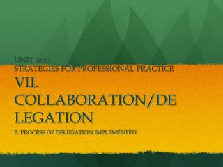 UNIT two:  STRATEGIES FOR PROFESSIONAL PRACTICE VII. COLLABORATION/DELEGATION