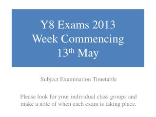 Y8 Exams 2013 Week Commencing  13 th  May