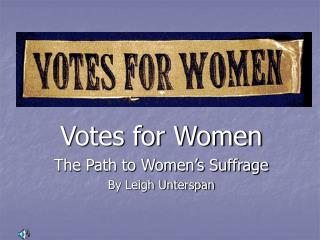 Votes for Women The Path to Women's Suffrage By Leigh Unterspan