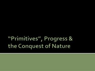 """""""Primitives"""", Progress &  the Conquest of Nature"""