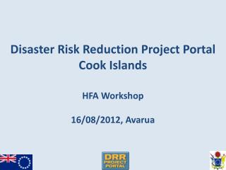 Disaster Risk Reduction Project Portal  Cook Islands HFA Workshop 16/08/2012,  Avarua