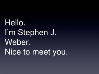 Hello. I�m Stephen J. Weber. Nice to meet you.