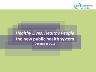 Healthy Lives, Healthy People the new public health system December 2011