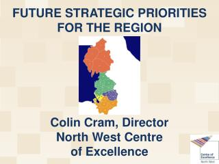 FUTURE STRATEGIC PRIORITIES FOR THE REGION Colin Cram, Director North West Centre  of Excellence
