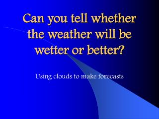 Can you tell whether the weather will be wetter or better?