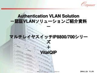 Authentication VLAN Solution -認証 VLAN ソリューションご紹介資料- マルチレイヤスイッチ IP8800/700 シリーズ + VitalQIP