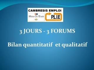 3 JOURS - 3 FORUMS  Bilan quantitatif  et qualitatif