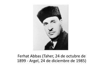Ferhat  Abbas ( Taher , 24 de octubre de 1899 - Argel, 24 de diciembre de 1985)