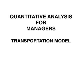 QUANTITATIVE ANALYSIS FOR  MANAGERS TRANSPORTATION MODEL