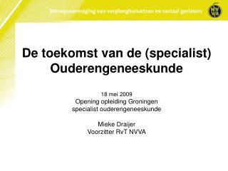 De toekomst van de (specialist) Ouderengeneeskunde 18 mei 2009 Opening opleiding Groningen