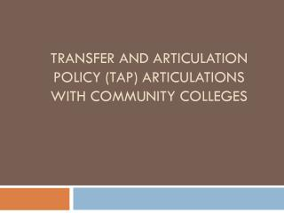 Transfer and Articulation Policy (TAP) articulations with community colleges