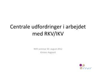 Centrale udfordringer i arbejdet med RKV/IKV
