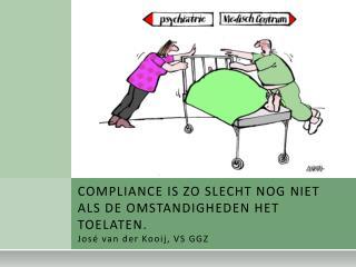 COMPLIANCE IS ZO SLECHT NOG NIET ALS DE OMSTANDIGHEDEN HET TOELATEN. José van der Kooij, VS GGZ