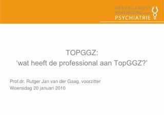 TOPGGZ: 'wat heeft de professional aan TopGGZ?' Prof.dr. Rutger Jan van der Gaag, voorzitter