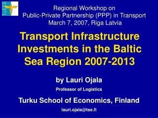 Regional Workshop on  Public-Private Partnership PPP in Transport  March 7, 2007, Riga Latvia