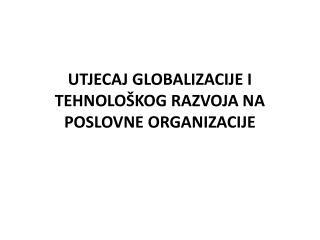 UTJECAJ GLOBALIZACIJE I TEHNOLOŠKOG RAZVOJA NA POSLOVNE ORGANIZACIJE