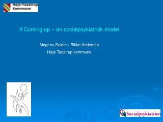 If Coming up – en socialpsykiatrisk model Mogens Seider / Rikke Andersen Høje Taastrup kommune
