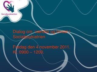 Dialog om  værdier og trivsel i Socialpsykiatrien Fredag den 4 november 2011.  Kl. 0900 – 1200.