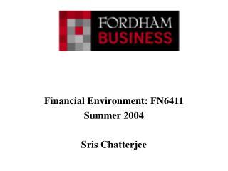 Financial Environment: FN6411 Summer 2004 Sris Chatterjee