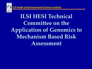 ILSI HESI Technical Committee on the Application of Genomics to Mechanism Based Risk Assessment