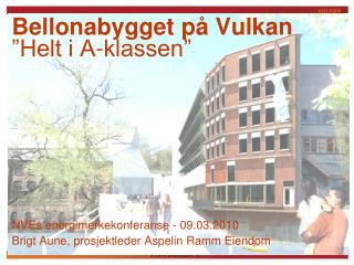 """Bellonabygget  på Vulkan """"Helt i A-klassen"""" NVEs  energimerkekonferanse - 09.03.2010"""