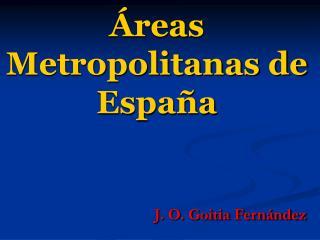 reas Metropolitanas de Espa a                     J. O. Goitia Fern ndez