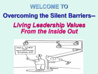 WELCOME TO Overcoming the Silent Barriers-- Living Leadership Values  From the Inside Out