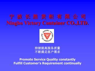 宁 波 长 胜 货 柜 有 限 公 司 Ningbo Victory Container CO.,LTD. 持续提高服务质量 不断满足客户需求