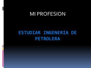 ESTUDIAR INGENERIA DE PETROLERA