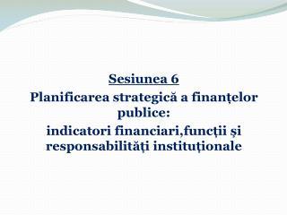 Sesiunea  6 P la nificar ea strategică a finanțelor publice:
