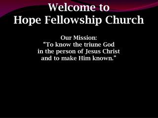 "Welcome to  Hope Fellowship Church Our Mission: "" To know the triune God"