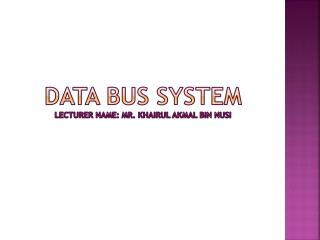 DATA BUS  SYSTEM LECTURER NAME: MR.  KHAIRUL AKMAL BIN NUSI