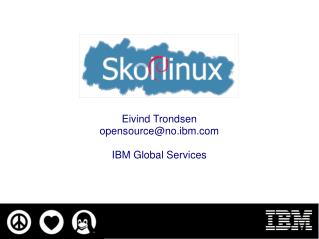 Eivind Trondsen opensource@no.ibm IBM Global Services