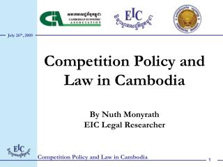 Competition Policy and Law in Cambodia By Nuth Monyrath EIC Legal Researcher