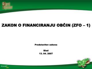 ZAKON O FINANCIRANJU OBČIN (ZFO – 1) Predstavitev zakona Bled 13. 04. 2007