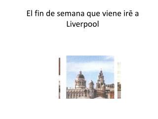 El fin de semana que viene ir ē a Liverpool