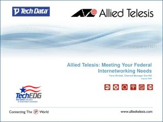 Allied Telesis: Meeting Your Federal Internetworking Needs  Terry Wrobel, Channel Manager Gov/ED