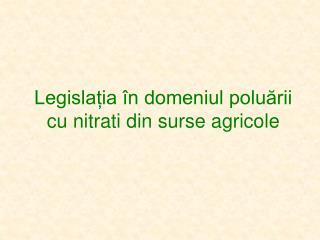 Legislația în domeniul poluării cu n itrati  din surse agricole