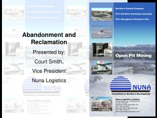 Abandonment and Reclamation Presented by: Court Smith, Vice President Nuna Logistics