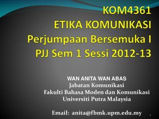 KOM4361 ETIKA KOMUNIKASI Perjumpaan Bersemuka  I  PJJ  Sem  1  Sessi  2012-13