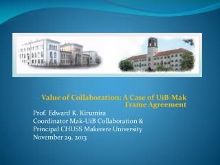 Value of Collaboration: A Case of UiB-Mak Frame Agreement Prof. Edward K. Kirumira