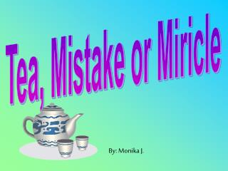 Tea, Mistake or Miricle
