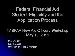 Federal Financial Aid Student Eligibility and the Application Process  TASFAA New Aid Officers Workshop May 16, 2011