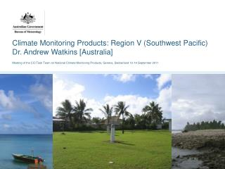 Climate Monitoring Products: Region V (Southwest Pacific) Dr. Andrew Watkins [Australia]