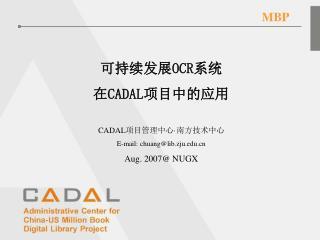 可持续发展 OCR 系统 在 CADAL 项目中的应用 CADAL 项目管理中心 · 南方技术中心 E-mail: chuang@lib.zju Aug. 2007@ NUGX